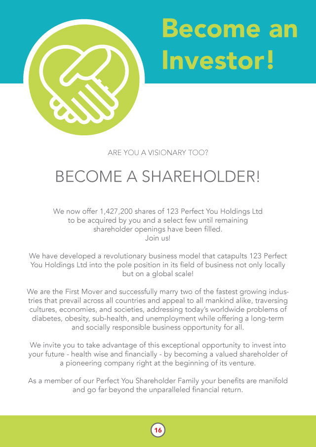 ARE YOU A VISIONARY TOO?    BECOME A SHAREHOLDER!   We now offer 1,427,200 shares of 123 Perfect You Holdings Ltd to be acquired by you and a select few until remaining shareholder openings have been filled. Join us!   We have developed a revolutionary business model that catapults 123 Perfect You Holdings Ltd into the pole position in its field of business not only locally but on a global scale!  We are the First Mover and successfully marry two of the fastest growing industries that prevail across all countries and appeal to all mankind alike, traversing cultures, economies, and societies, addressing today's worldwide problems of diabetes, obesity, sub-health, and unemployment while offering a long-term and socially responsible business opportunity for all.  We invite you to take advantage of this exceptional opportunity to invest into your future - health wise and financially - by becoming a valued shareholder of a pioneering company right at the beginning of its venture.   As a member of our Perfect You Shareholder Family your benefits are manifold and go far beyond the unparalleled financial return.